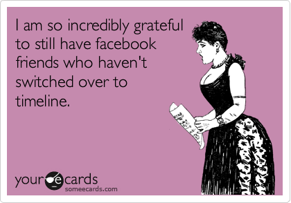 I am so incredibly grateful to still have facebook friends who haven't  switched over to timeline.