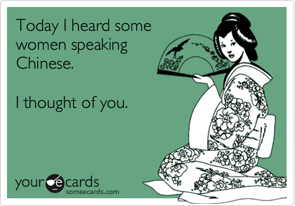 Today I heard some women speaking Chinese.   I thought of you.