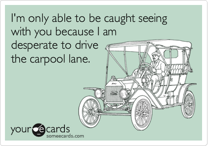 I'm only able to be caught seeing with you because I am desperate to drive the carpool lane.