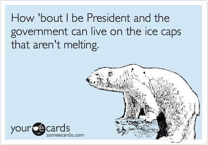 How 'bout I be President and the government can live on the ice caps that aren't melting.