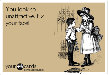 You look so unattractive. Fix your face!