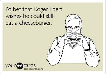 I'd bet that Roger Ebert wishes he could still eat a cheeseburger.
