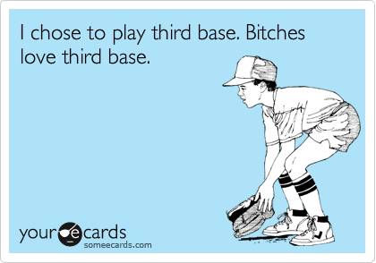 I chose to play third base. Bitches love third base.
