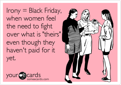 "Irony = Black Friday, when women feel the need to fight over what is ""theirs"" even though they haven't paid for it yet."