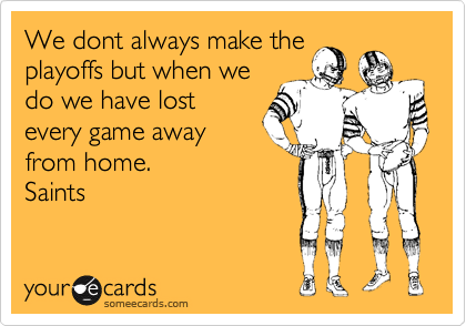 We dont always make the playoffs but when we do we have lost every game away from home. Saints