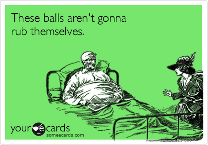 These balls aren't gonna  rub themselves.