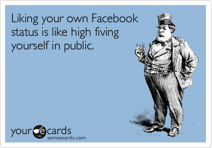 Liking your own Facebook status is like high fiving yourself in public.