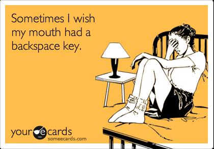 Sometimes I wish  my mouth had a  backspace key.