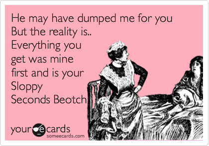 He may have dumped me for you But the reality is.. Everything you  get was mine first and is your Sloppy Seconds Beotch