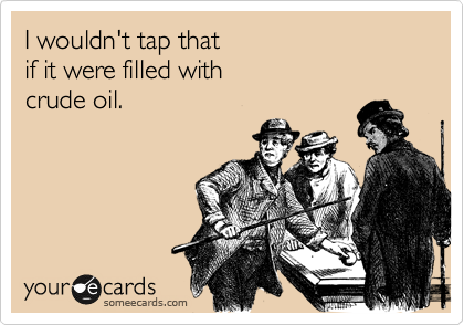 I wouldn't tap that if it were filled with  crude oil.