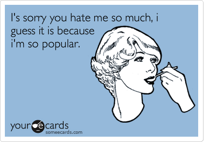 I's sorry you hate me so much, i guess it is because i'm so popular.