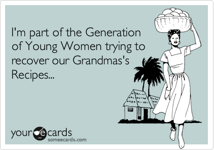 I'm part of the Generation of Young Women trying to recover our Grandmas's Recipes...