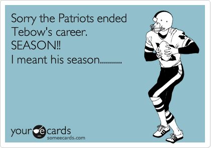 Sorry the Patriots ended Tebow's career. SEASON!!  I meant his season...........