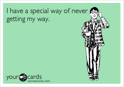 I have a special way of never getting my way.