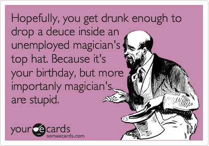 Hopefully, you get drunk enough to drop a deuce inside an unemployed magician's top hat. Because it's your birthday, but more importanly magician's are stupid.