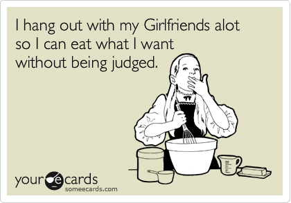 I hang out with my Girlfriends alot so I can eat what I want without being judged.