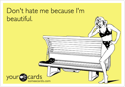 Don't hate me because I'm beautiful.