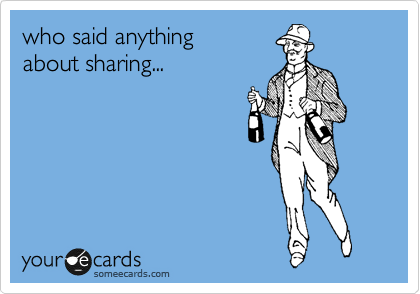 who said anything  about sharing...