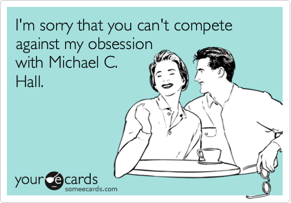 I'm sorry that you can't compete against my obsession with Michael C. Hall.