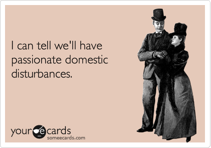 I can tell we'll have passionate domestic disturbances.