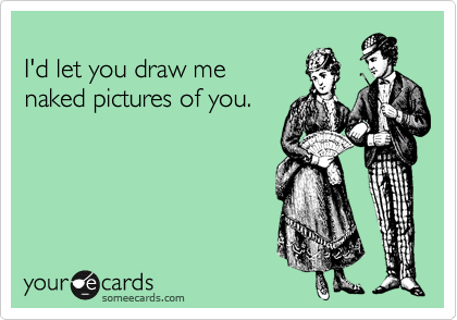 I'd let you draw me  naked pictures of you.