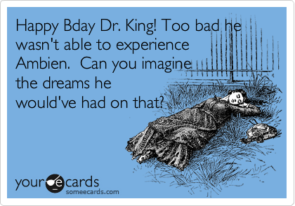 Happy Bday Dr. King! Too bad he wasn't able to experience Ambien.  Can you imagine the dreams he would've had on that?