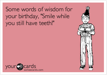 """Some words of wisdom for your birthday, """"Smile while you still have teeth!"""""""