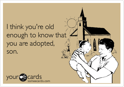 I think you're old enough to know that  you are adopted,  son.