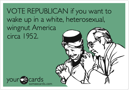 VOTE REPUBLICAN if you want to wake up in a white, heterosexual, wingnut America circa 1952.