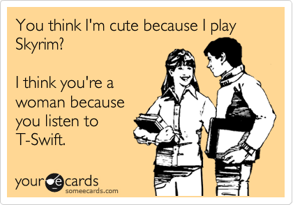 You think I'm cute because I play Skyrim?  I think you're a woman because you listen to T-Swift.