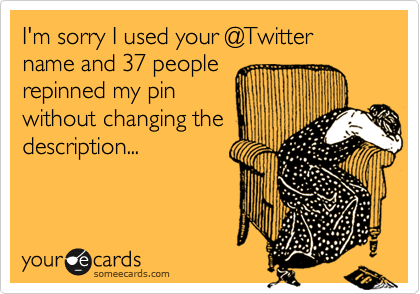 I'm sorry I used your @Twitter name and 37 people repinned my pin without changing the description...