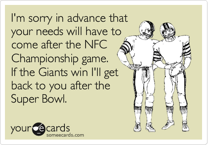 I'm sorry in advance that your needs will have to come after the NFC Championship game. If the Giants win I'll get back to you after the Super Bowl.