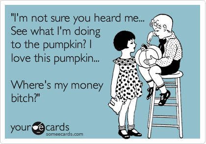 """I'm not sure you heard me... See what I'm doing to the pumpkin? I love this pumpkin...  Where's my money  bitch?"""
