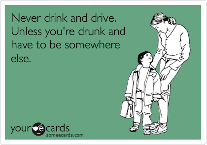 Never drink and drive. Unless you're drunk and have to be somewhere else.