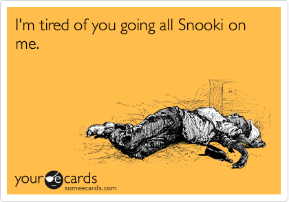 I'm tired of you going all Snooki on me.