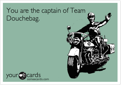 You are the captain of Team Douchebag.