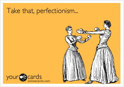 Take that, perfectionism...
