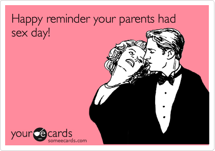Happy reminder your parents had sex day!