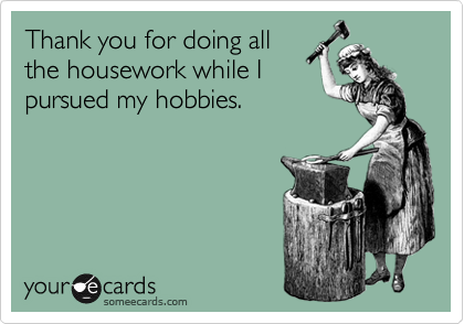Thank you for doing all the housework while I pursued my hobbies.