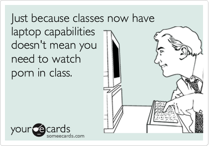Just because classes now have laptop capabilities doesn't mean you need to watch porn in class.