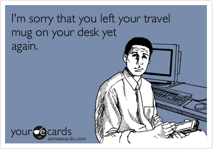 I'm sorry that you left your travel mug on your desk yet again.