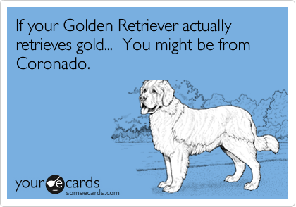 If your Golden Retriever actually retrieves gold...  You might be from Coronado.