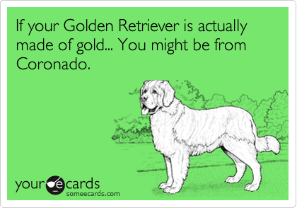If your Golden Retriever is actually made of gold... You might be from Coronado.