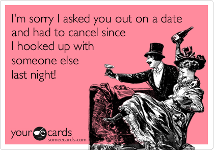 I'm sorry I asked you out on a date and had to cancel since  I hooked up with  someone else last night!