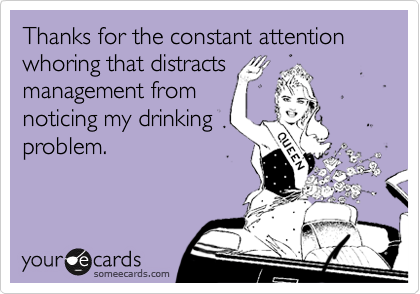 Thanks for the constant attention whoring that distracts management from noticing my drinking problem.
