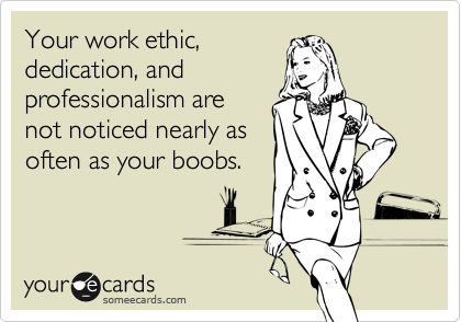 Your work ethic, dedication, and professionalism are not noticed nearly as often as your boobs.