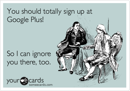 You should totally sign up at Google Plus!    So I can ignore you there, too.
