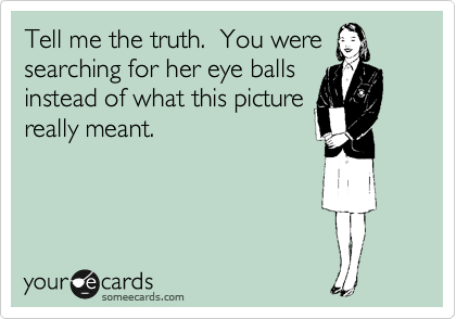 Tell me the truth.  You were searching for her eye balls instead of what this picture really meant.