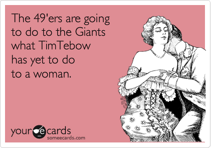 The 49'ers are going to do to the Giants what TimTebow  has yet to do to a woman.
