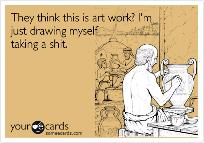 They think this is art work? I'm just drawing myself  taking a shit.
